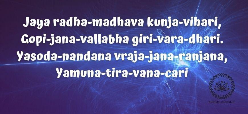 Jaya radha-madhava kunja-vihari,  Gopi-jana-vallabha giri-vara-dhari.  Yasoda-nandana vraja-jana-ranjana,  Yamuna-tira-vana-cari